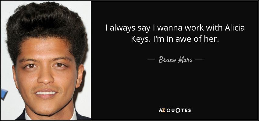 I always say I wanna work with Alicia Keys. I'm in awe of her. - Bruno Mars
