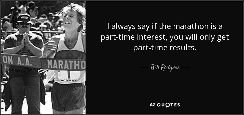 I always say if the marathon is a part-time interest, you will only get part-time results. - Bill Rodgers