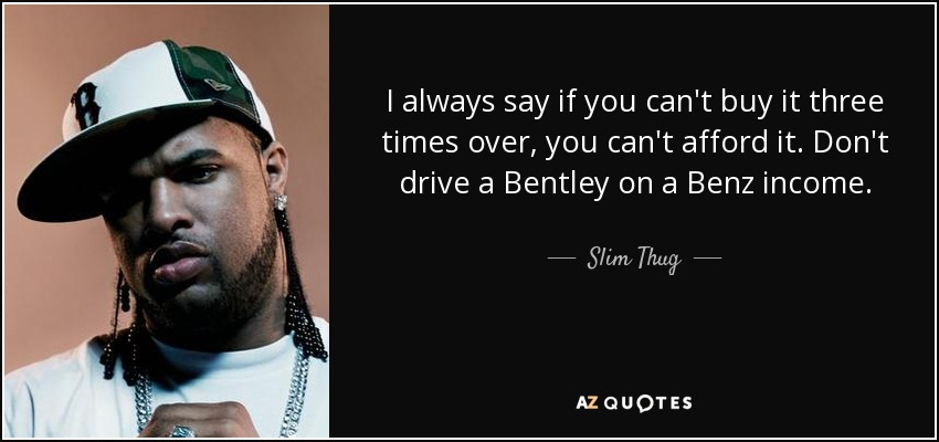 I always say if you can't buy it three times over, you can't afford it. Don't drive a Bentley on a Benz income. - Slim Thug