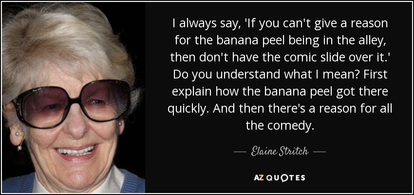 I always say, 'If you can't give a reason for the banana peel being in the alley, then don't have the comic slide over it.' Do you understand what I mean? First explain how the banana peel got there quickly. And then there's a reason for all the comedy. - Elaine Stritch
