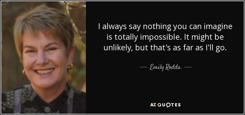 I always say nothing you can imagine is totally impossible. It might be unlikely, but that's as far as I'll go. - Emily Rodda