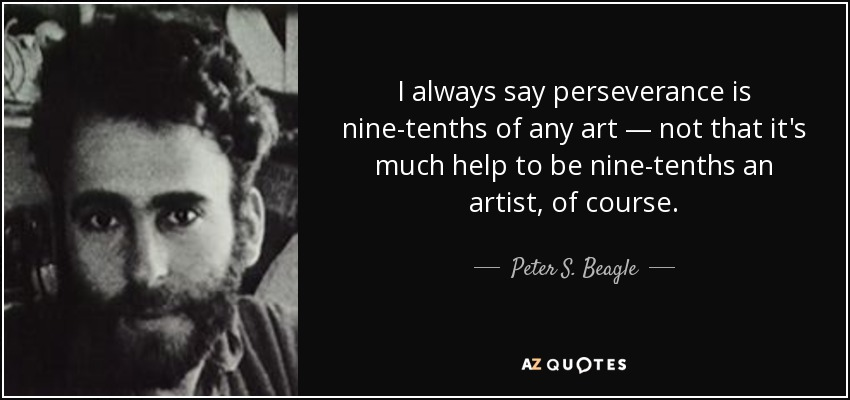 I always say perseverance is nine-tenths of any art — not that it's much help to be nine-tenths an artist, of course. - Peter S. Beagle
