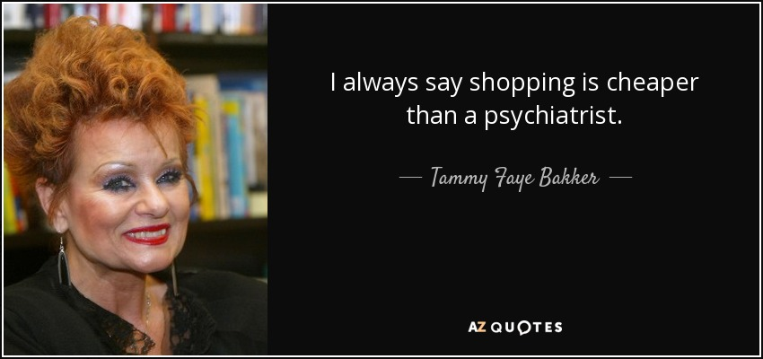 I always say shopping is cheaper than a psychiatrist. - Tammy Faye Bakker