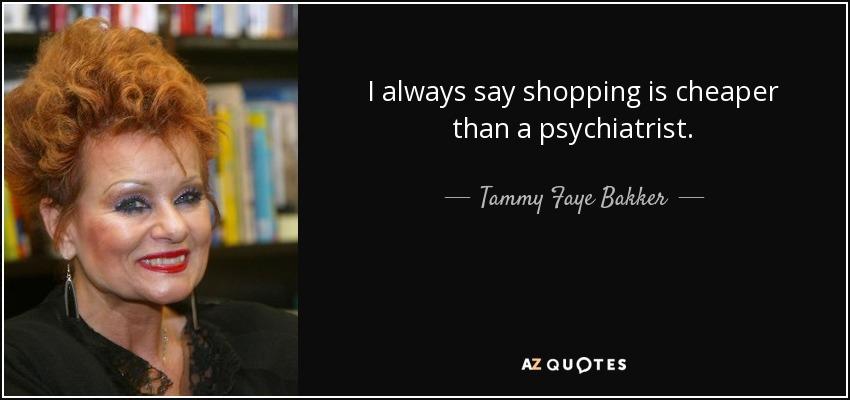 I always say shopping is cheaper than a psychiatrist. - Tammy Faye Bakker