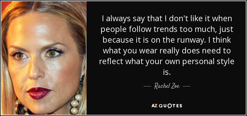 I always say that I don't like it when people follow trends too much, just because it is on the runway. I think what you wear really does need to reflect what your own personal style is. - Rachel Zoe