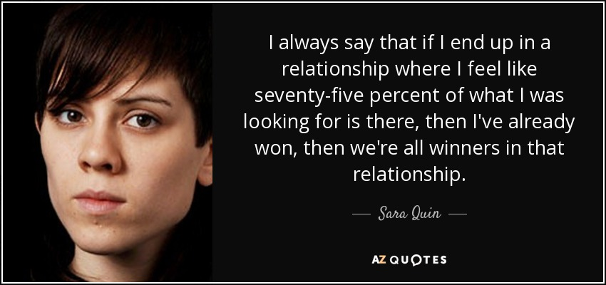 I always say that if I end up in a relationship where I feel like seventy-five percent of what I was looking for is there, then I've already won, then we're all winners in that relationship. - Sara Quin