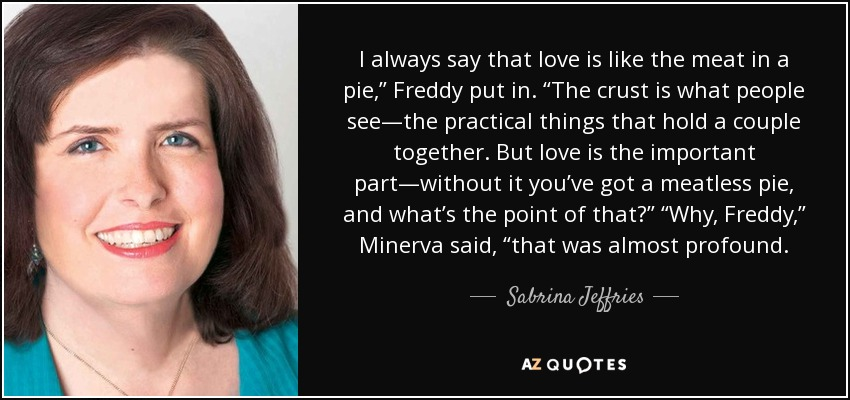 """I always say that love is like the meat in a pie,"""" Freddy put in. """"The crust is what people see—the practical things that hold a couple together. But love is the important part—without it you've got a meatless pie, and what's the point of that?"""" """"Why, Freddy,"""" Minerva said, """"that was almost profound. - Sabrina Jeffries"""