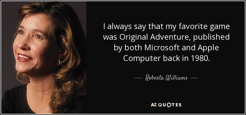 I always say that my favorite game was Original Adventure, published by both Microsoft and Apple Computer back in 1980. - Roberta Williams