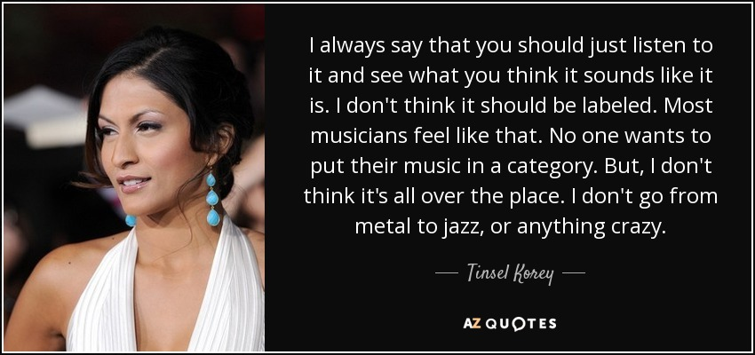I always say that you should just listen to it and see what you think it sounds like it is. I don't think it should be labeled. Most musicians feel like that. No one wants to put their music in a category. But, I don't think it's all over the place. I don't go from metal to jazz, or anything crazy. - Tinsel Korey