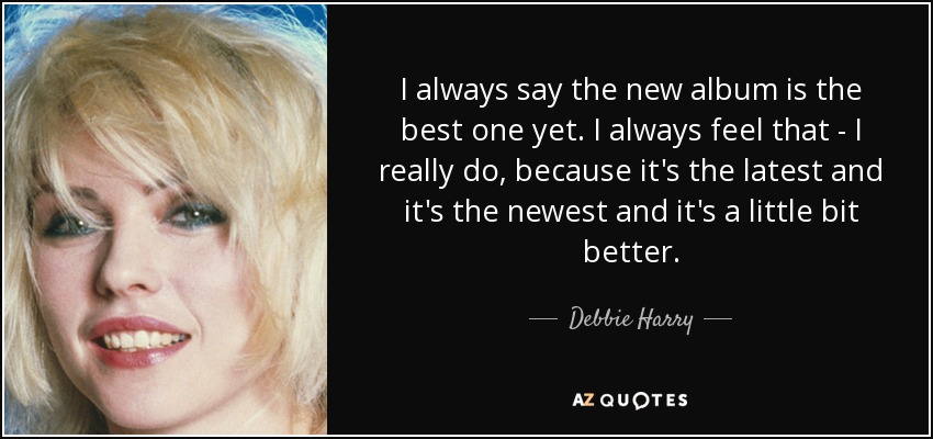 I always say the new album is the best one yet. I always feel that - I really do, because it's the latest and it's the newest and it's a little bit better. - Debbie Harry