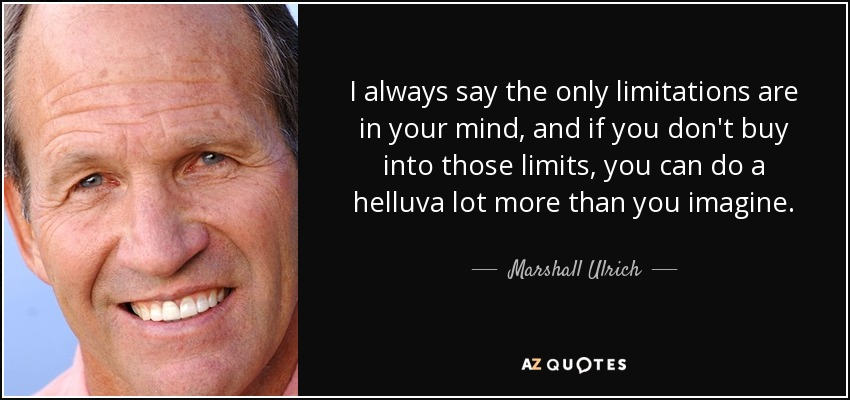 I always say the only limitations are in your mind, and if you don't buy into those limits, you can do a helluva lot more than you imagine. - Marshall Ulrich