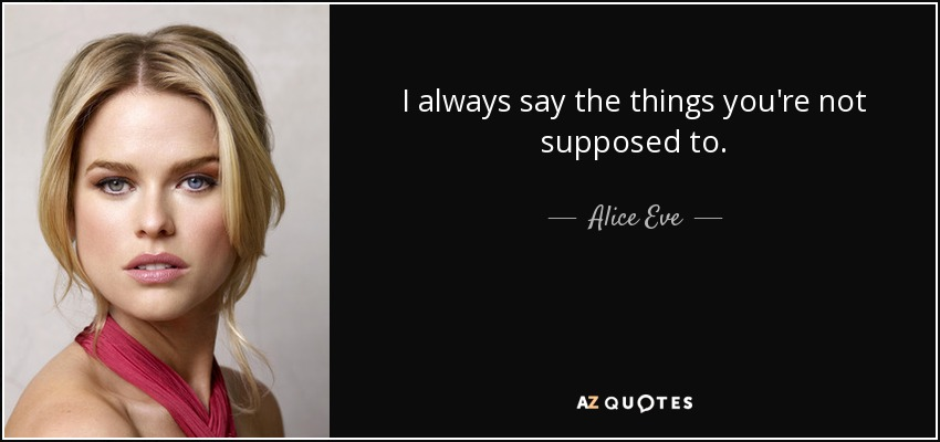 I always say the things you're not supposed to. - Alice Eve