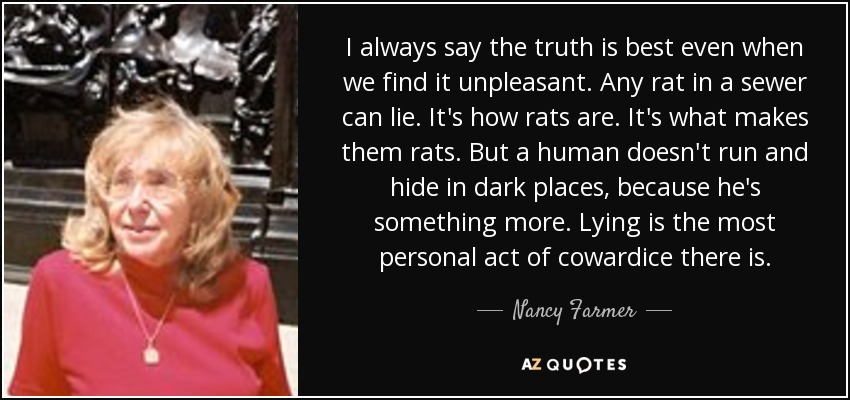 I always say the truth is best even when we find it unpleasant. Any rat in a sewer can lie. It's how rats are. It's what makes them rats. But a human doesn't run and hide in dark places, because he's something more. Lying is the most personal act of cowardice there is. - Nancy Farmer