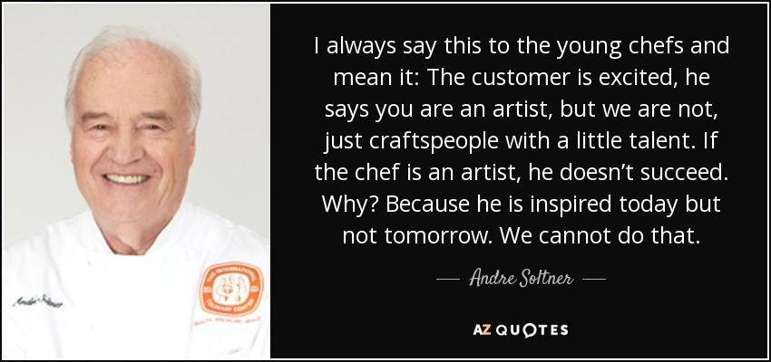 I always say this to the young chefs and mean it: The customer is excited, he says you are an artist, but we are not, just craftspeople with a little talent. If the chef is an artist, he doesn't succeed. Why? Because he is inspired today but not tomorrow. We cannot do that. - Andre Soltner