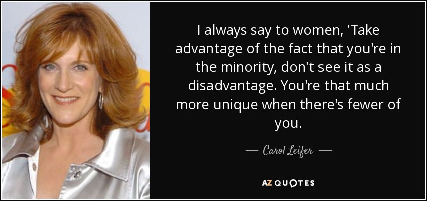 I always say to women, 'Take advantage of the fact that you're in the minority, don't see it as a disadvantage. You're that much more unique when there's fewer of you. - Carol Leifer