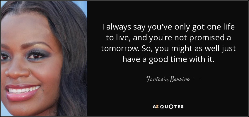 I always say you've only got one life to live, and you're not promised a tomorrow. So, you might as well just have a good time with it. - Fantasia Barrino