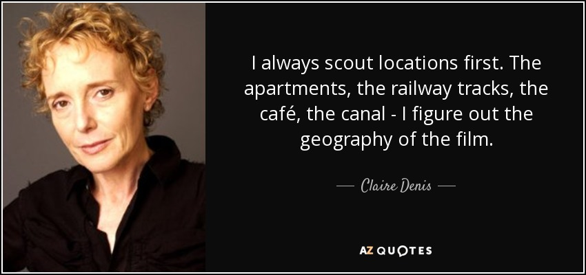 I always scout locations first. The apartments, the railway tracks, the café, the canal - I figure out the geography of the film. - Claire Denis