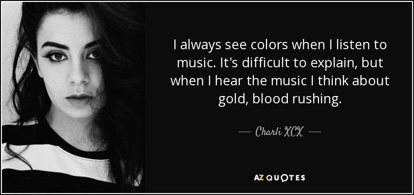 I always see colors when I listen to music. It's difficult to explain, but when I hear the music I think about gold, blood rushing. - Charli XCX