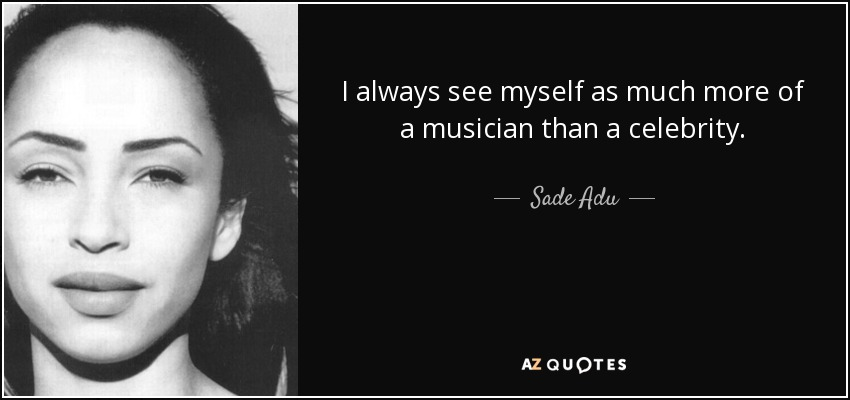 I always see myself as much more of a musician than a celebrity. - Sade Adu