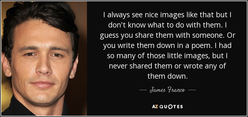 I always see nice images like that but I don't know what to do with them. I guess you share them with someone. Or you write them down in a poem. I had so many of those little images, but I never shared them or wrote any of them down. - James Franco