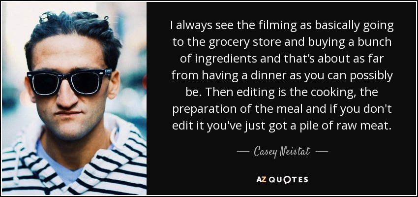 I always see the filming as basically going to the grocery store and buying a bunch of ingredients and that's about as far from having a dinner as you can possibly be. Then editing is the cooking, the preparation of the meal and if you don't edit it you've just got a pile of raw meat. - Casey Neistat