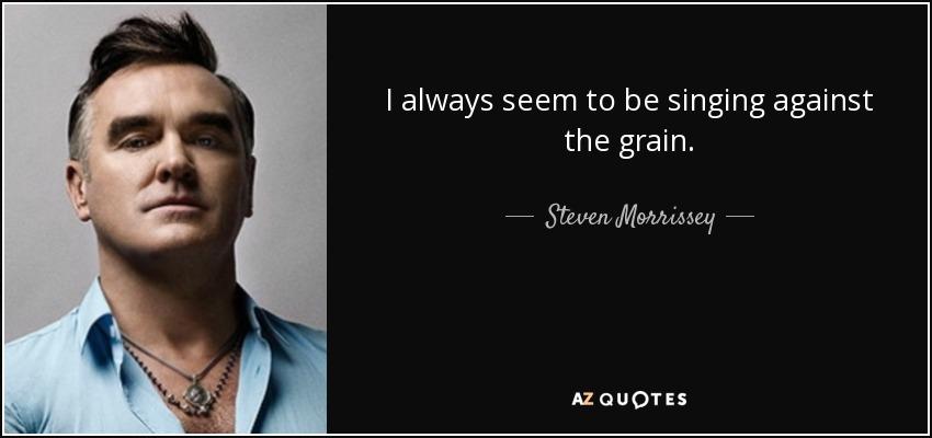 I always seem to be singing against the grain. - Steven Morrissey