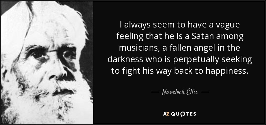I always seem to have a vague feeling that he is a Satan among musicians, a fallen angel in the darkness who is perpetually seeking to fight his way back to happiness. - Havelock Ellis