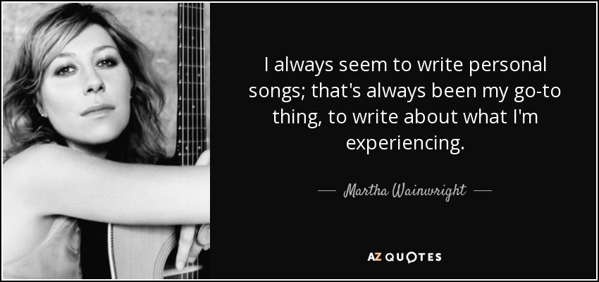 I always seem to write personal songs; that's always been my go-to thing, to write about what I'm experiencing. - Martha Wainwright