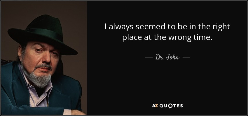 I always seemed to be in the right place at the wrong time. - Dr. John
