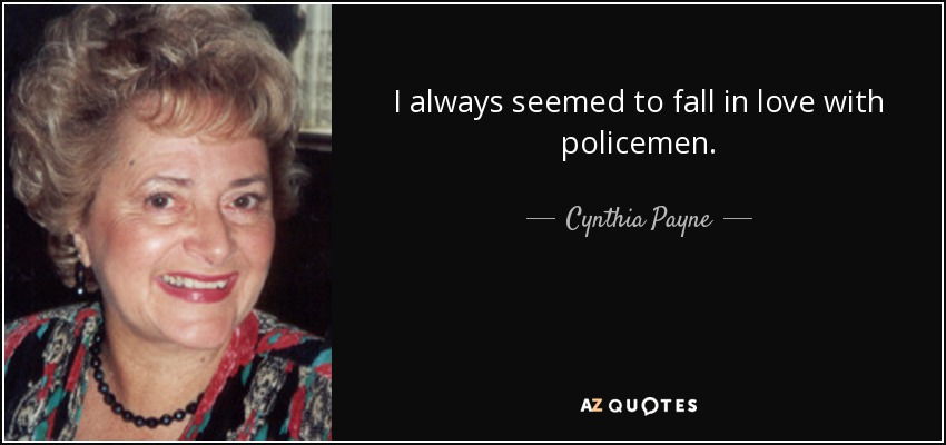 I always seemed to fall in love with policemen. - Cynthia Payne