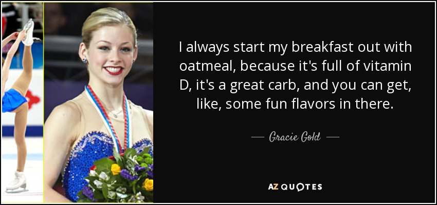 I always start my breakfast out with oatmeal, because it's full of vitamin D, it's a great carb, and you can get, like, some fun flavors in there. - Gracie Gold