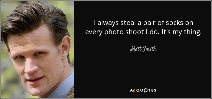 I always steal a pair of socks on every photo shoot I do. It's my thing. - Matt Smith