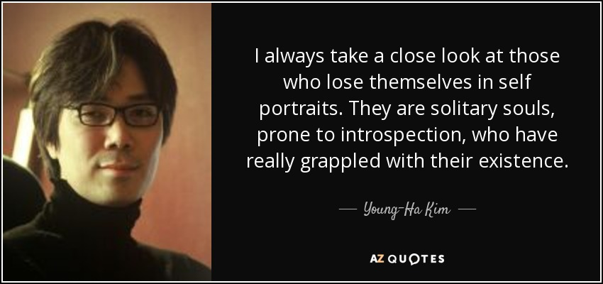 I always take a close look at those who lose themselves in self portraits. They are solitary souls, prone to introspection, who have really grappled with their existence. - Young-Ha Kim