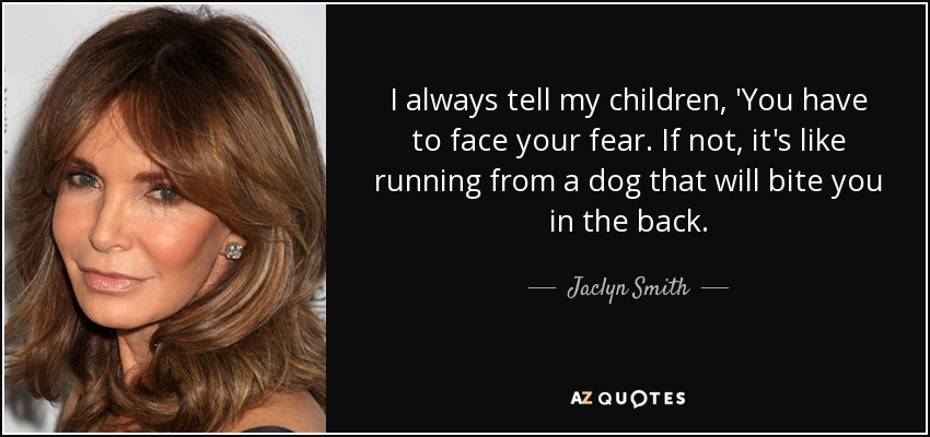 I always tell my children, 'You have to face your fear. If not, it's like running from a dog that will bite you in the back. - Jaclyn Smith