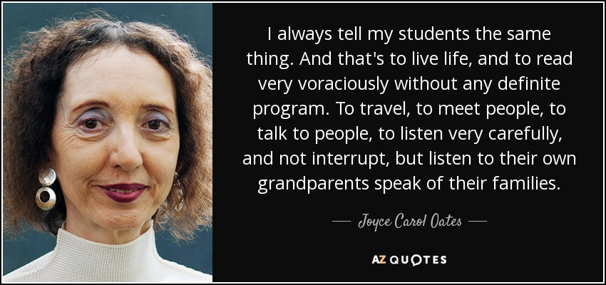 I always tell my students the same thing. And that's to live life, and to read very voraciously without any definite program. To travel, to meet people, to talk to people, to listen very carefully, and not interrupt, but listen to their own grandparents speak of their families. - Joyce Carol Oates