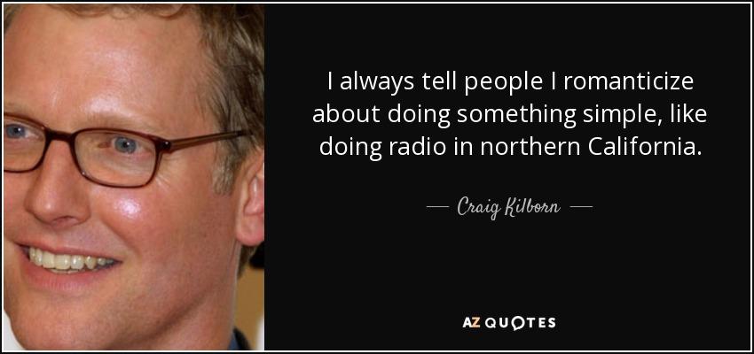 I always tell people I romanticize about doing something simple, like doing radio in northern California. - Craig Kilborn