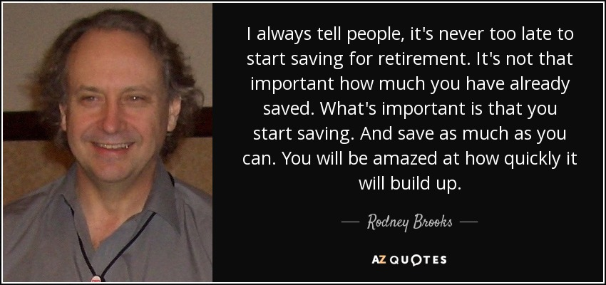 I always tell people, it's never too late to start saving for retirement. It's not that important how much you have already saved. What's important is that you start saving. And save as much as you can. You will be amazed at how quickly it will build up. - Rodney Brooks