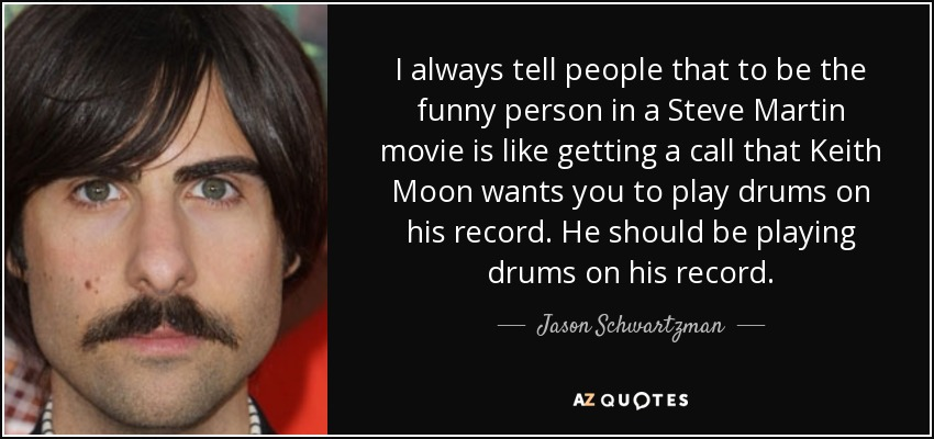 I always tell people that to be the funny person in a Steve Martin movie is like getting a call that Keith Moon wants you to play drums on his record. He should be playing drums on his record. - Jason Schwartzman