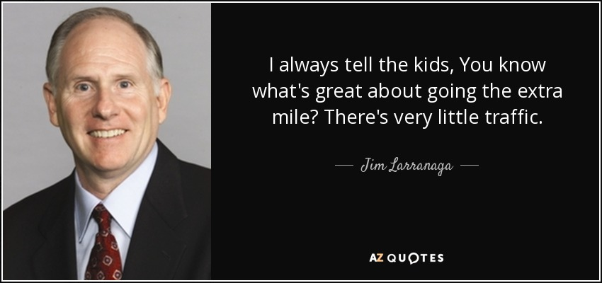 I always tell the kids, You know what's great about going the extra mile? There's very little traffic. - Jim Larranaga