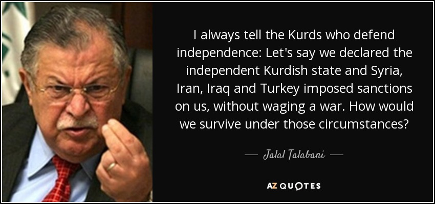 I always tell the Kurds who defend independence: Let's say we declared the independent Kurdish state and Syria, Iran, Iraq and Turkey imposed sanctions on us, without waging a war. How would we survive under those circumstances? - Jalal Talabani
