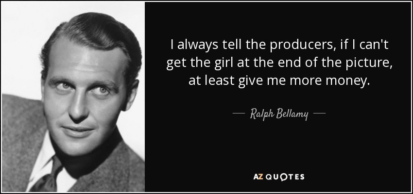 I always tell the producers, if I can't get the girl at the end of the picture, at least give me more money. - Ralph Bellamy
