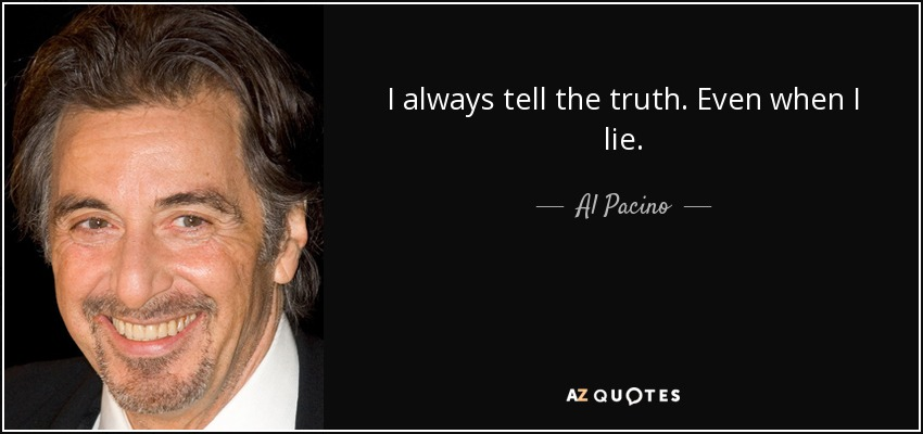 I always tell the truth. Even when I lie. - Al Pacino