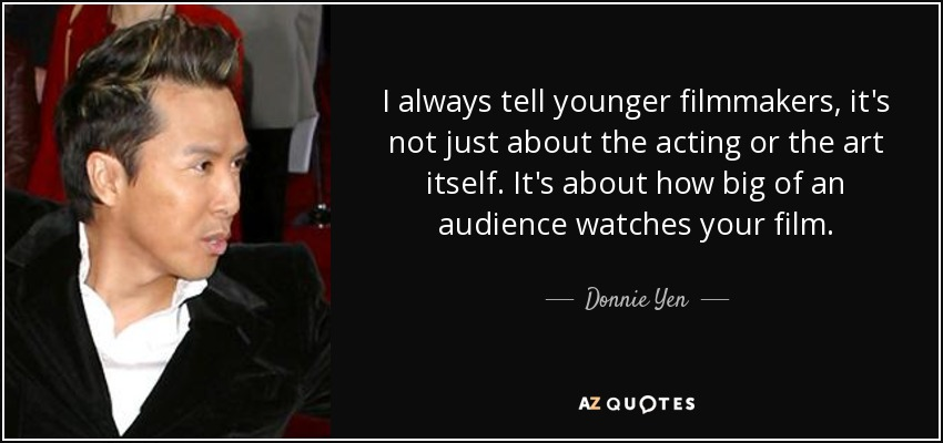 I always tell younger filmmakers, it's not just about the acting or the art itself. It's about how big of an audience watches your film. - Donnie Yen