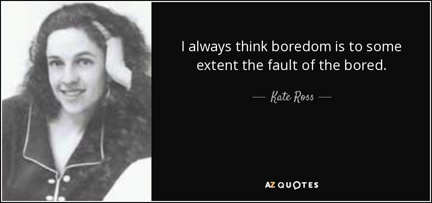 I always think boredom is to some extent the fault of the bored. - Kate Ross