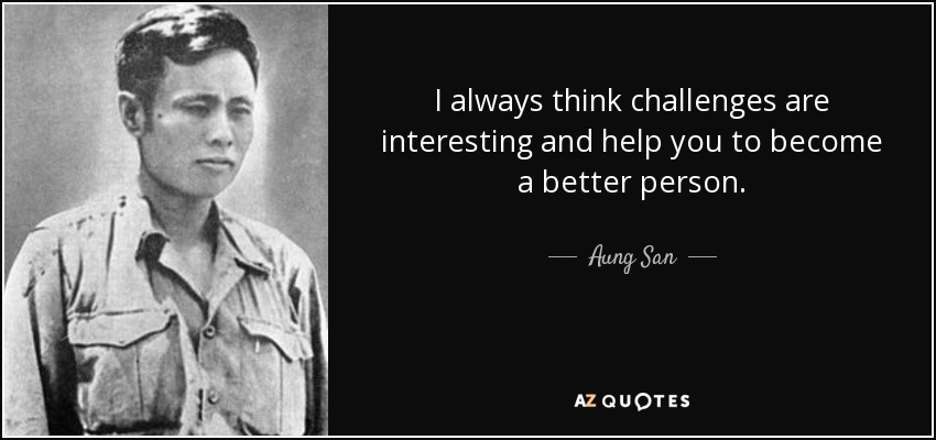 I always think challenges are interesting and help you to become a better person. - Aung San
