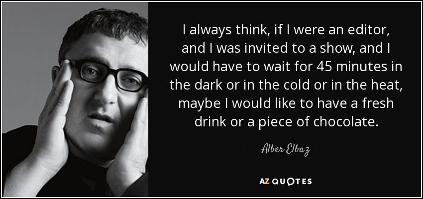 I always think, if I were an editor, and I was invited to a show, and I would have to wait for 45 minutes in the dark or in the cold or in the heat, maybe I would like to have a fresh drink or a piece of chocolate. - Alber Elbaz