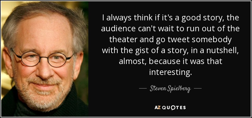 I always think if it's a good story, the audience can't wait to run out of the theater and go tweet somebody with the gist of a story, in a nutshell, almost, because it was that interesting. - Steven Spielberg