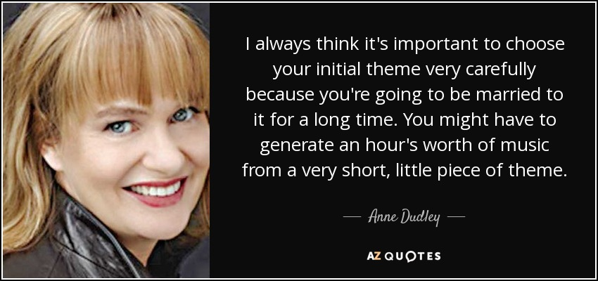 I always think it's important to choose your initial theme very carefully because you're going to be married to it for a long time. You might have to generate an hour's worth of music from a very short, little piece of theme. - Anne Dudley