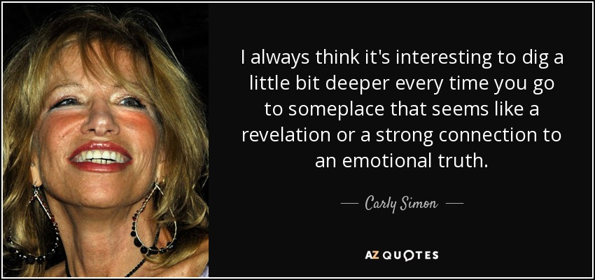 I always think it's interesting to dig a little bit deeper every time you go to someplace that seems like a revelation or a strong connection to an emotional truth. - Carly Simon
