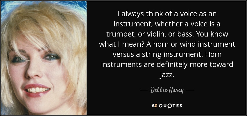 I always think of a voice as an instrument, whether a voice is a trumpet, or violin, or bass. You know what I mean? A horn or wind instrument versus a string instrument. Horn instruments are definitely more toward jazz. - Debbie Harry